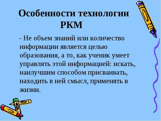 Особенности технологии РКМ - Не объем знаний или количество информации являе...