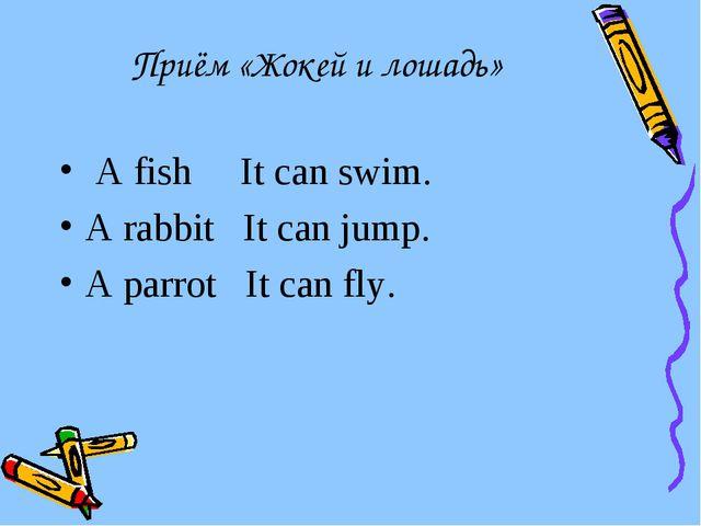 Приём «Жокей и лошадь» A fish It can swim. A rabbit It can jump. A parrot It...