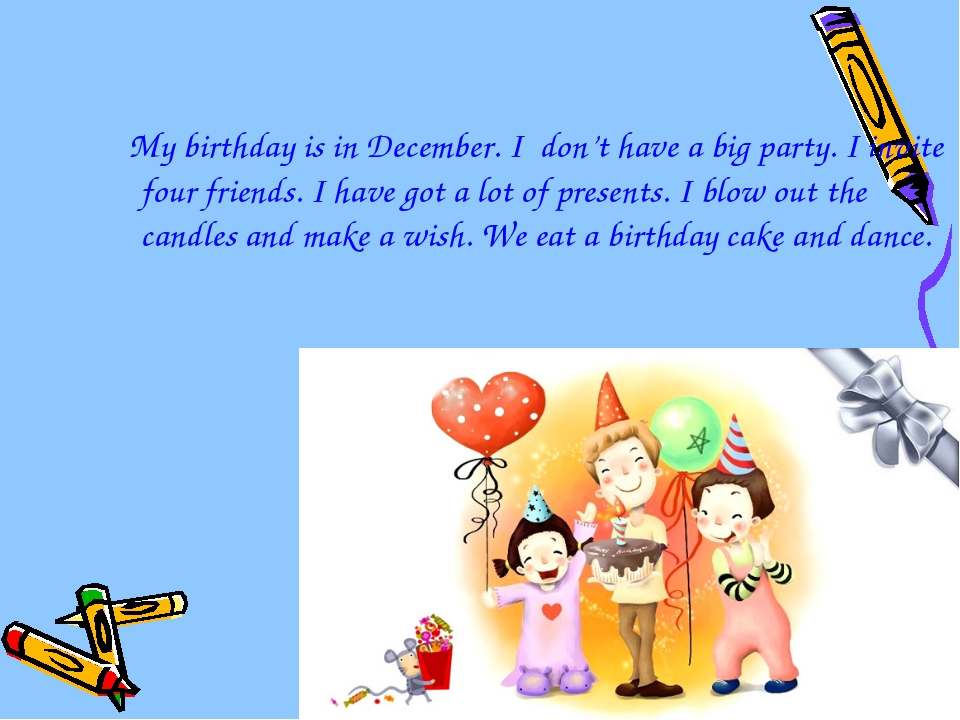 My birthday is in December. I don't have a big party. I invite four friends....