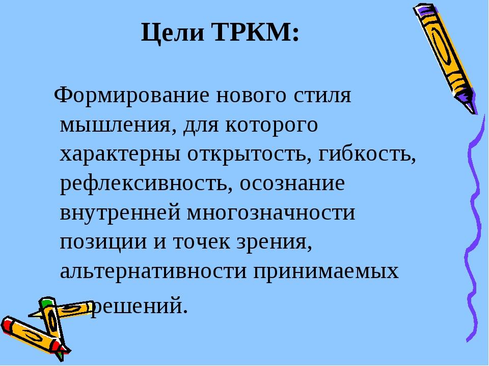 Цели ТРКМ: Формирование нового стиля мышления, для которого характерны открыт...