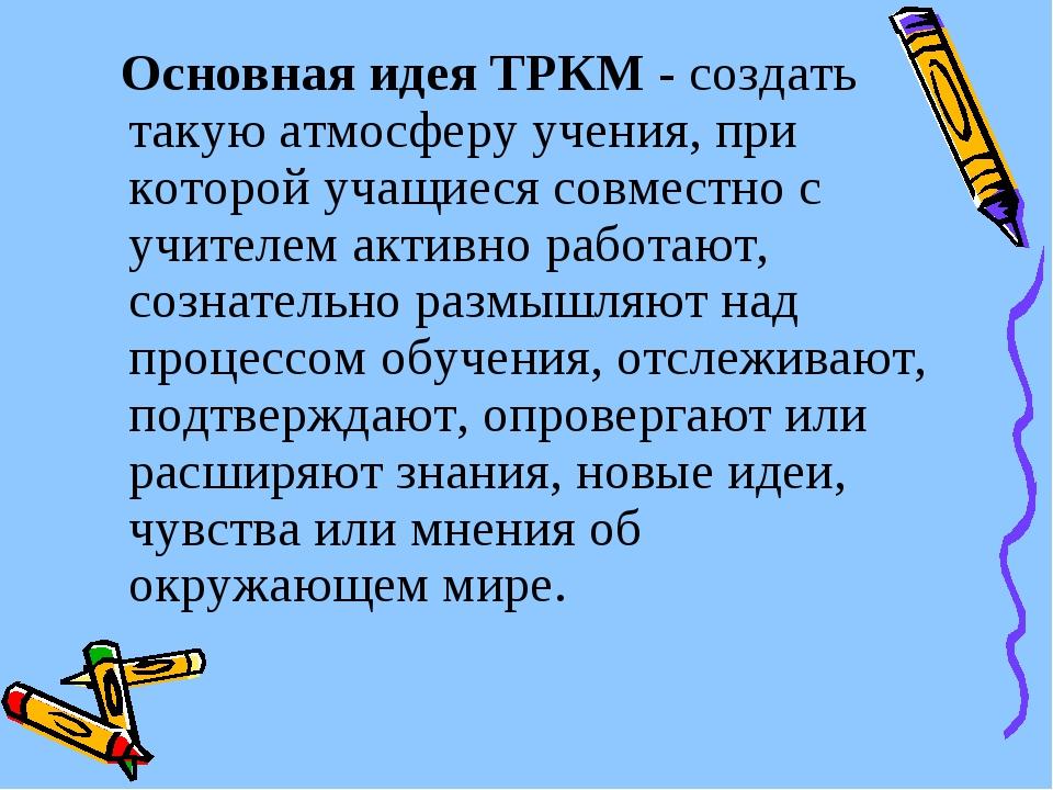 Основная идея ТРКМ - создать такую атмосферу учения, при которой учащиеся со...