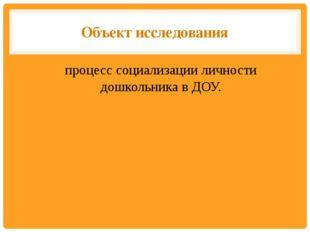 Объект исследования процесс социализации личности дошкольника в ДОУ.