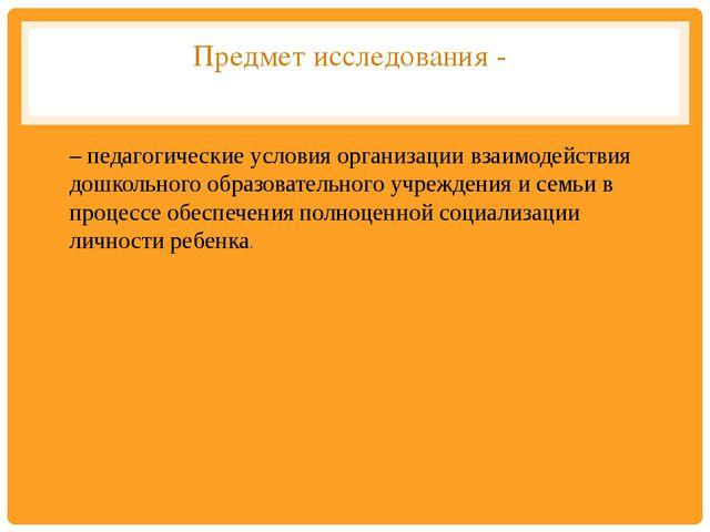 Предмет исследования - – педагогические условия организации взаимодействия до...