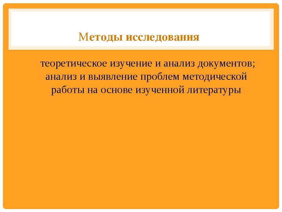 Методы исследования теоретическое изучение и анализ документов; анализ и вы...