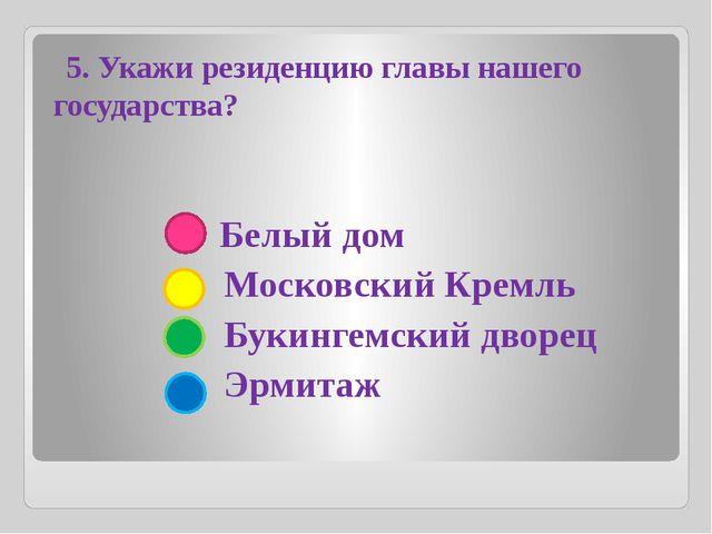 Белый дом Московский Кремль Букингемский дворец Эрмитаж 5. Укажи резиденцию...