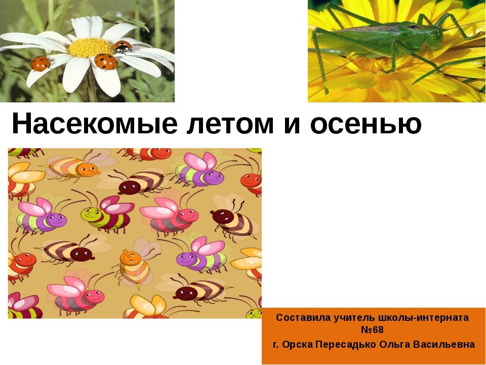 Насекомые летом и осенью Составила учитель школы-интерната №68 г. Орска Перес...