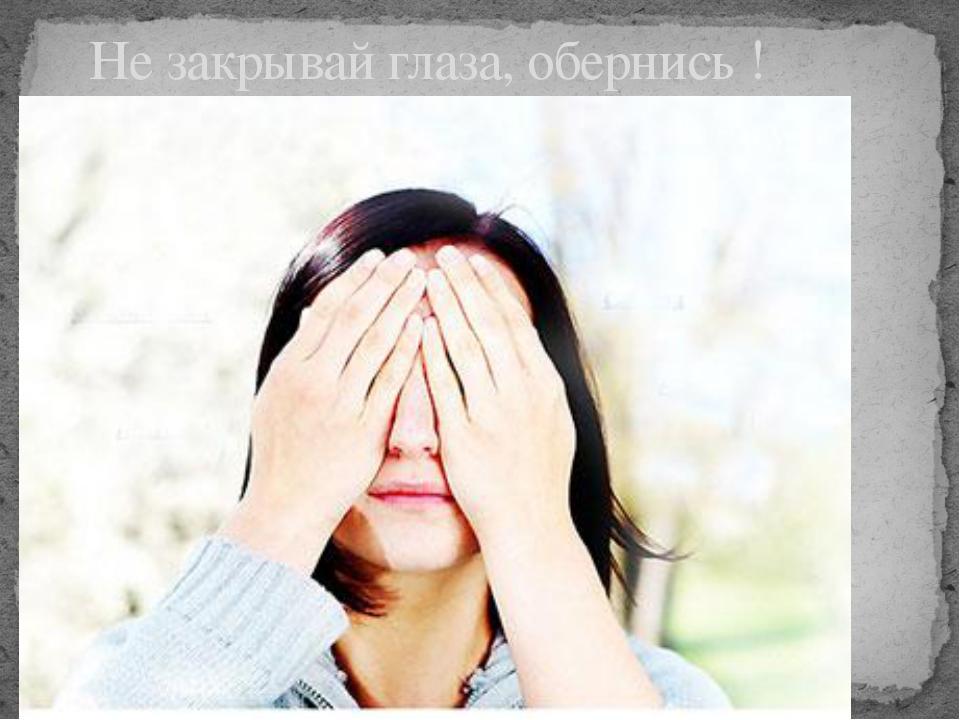Не закрывай глаза, обернись !