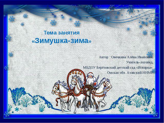 Тема занятия «Зимушка-зима» Автор : Овечкина Алёна Ивановна, Учитель-логопед,...