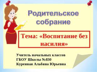 Тема: «Воспитание без насилия» Учитель начальных классов ГБОУ Школы №830 Куре