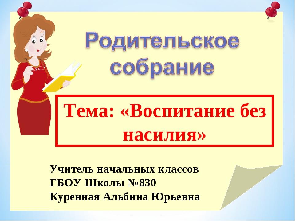 Тема: «Воспитание без насилия» Учитель начальных классов ГБОУ Школы №830 Куре...