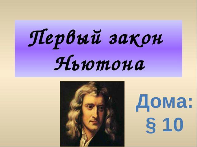 Первый закон Ньютона Дома:§ 10