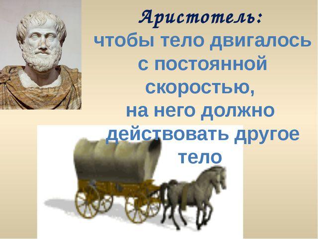 Аристотель: чтобы тело двигалось с постоянной скоростью, на него должно дейст...