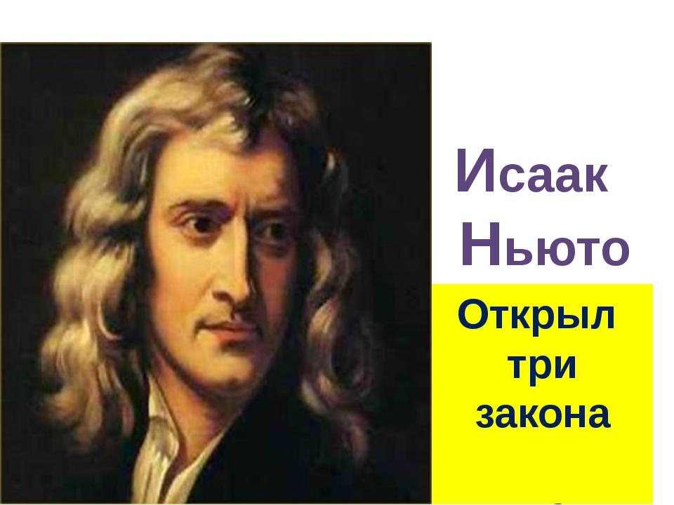 Исаак Ньютон Открыл три закона движения