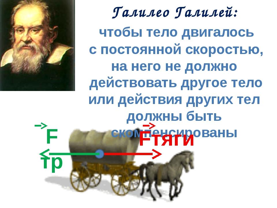 Галилео Галилей: чтобы тело двигалось с постоянной скоростью, на него не долж...
