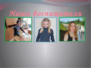 Наши воспитатели Гущина Ольга Валентиновна Пугачёва Юлия Андреевна Таланова Ю