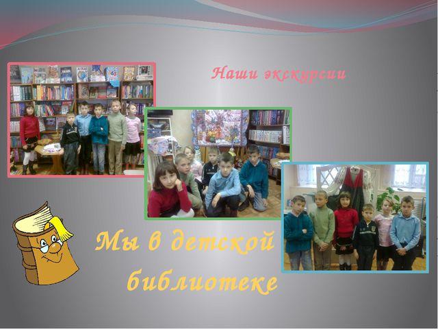 Наши экскурсии Мы в детской библиотеке