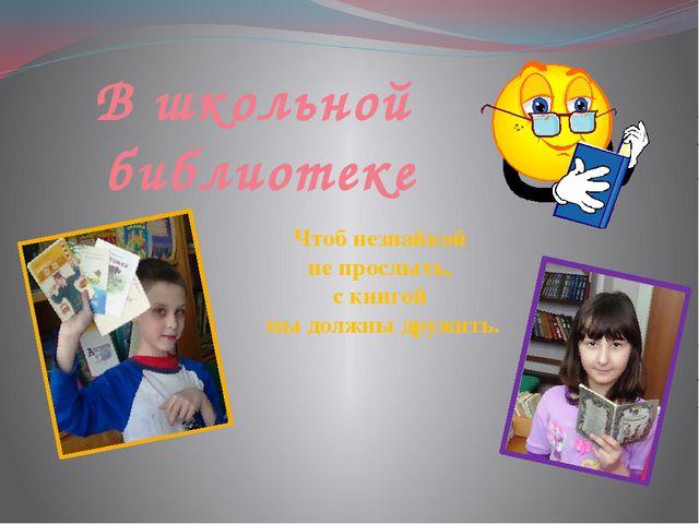В школьной библиотеке Чтоб незнайкой не прослыть, с книгой мы должны дружить.