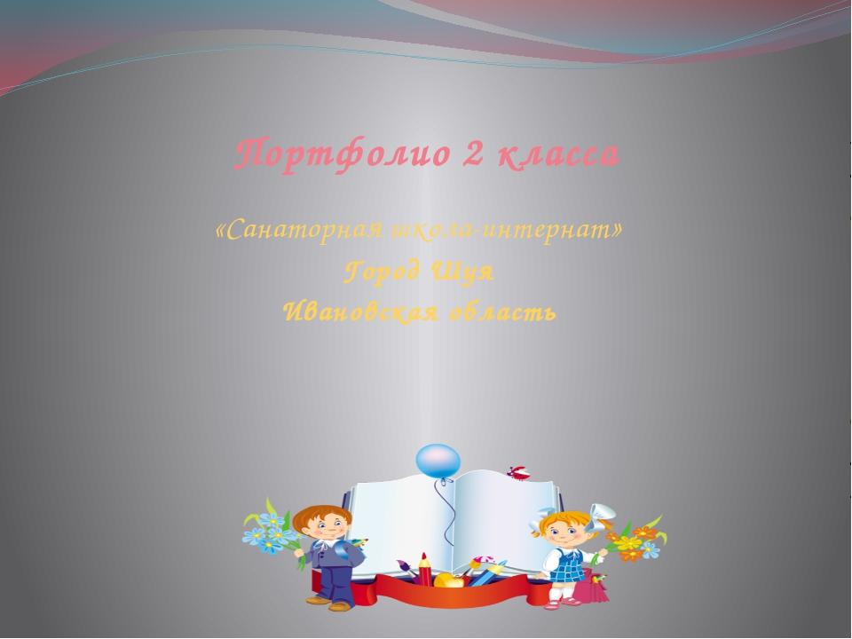 Портфолио 2 класса «Санаторная школа-интернат» Город Шуя Ивановская область