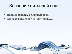 Значение питьевой воды. Вода необходима для человека. Он пьет воду, с ней гот