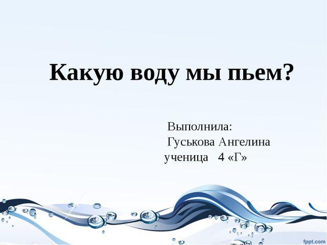 Какую воду мы пьем? Выполнила: Гуськова Ангелина ученица 4 «Г»