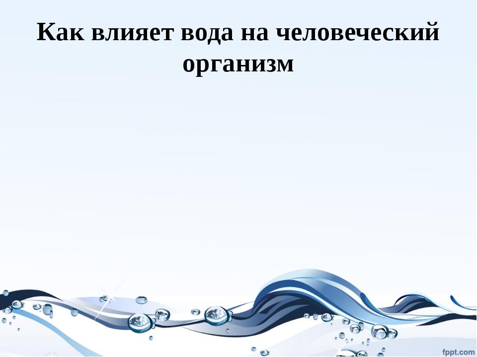 Как влияет вода на человеческий организм
