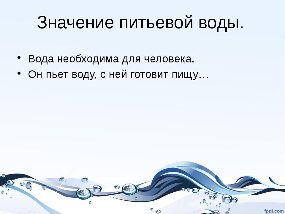 Значение питьевой воды. Вода необходима для человека. Он пьет воду, с ней гот...