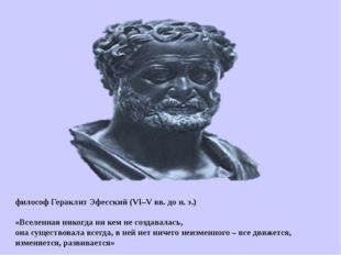 философ Гераклит Эфесский (VI–V вв. до н. э.) «Вселенная никогда ни кем не с