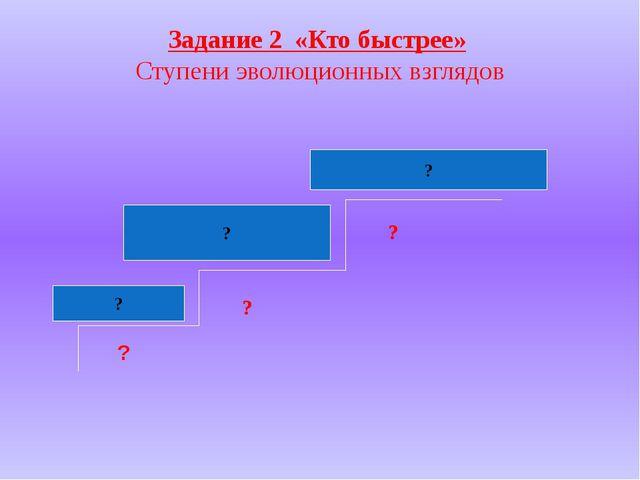 Задание 2 «Кто быстрее» Ступени эволюционных взглядов ? ? ? ? ? ?