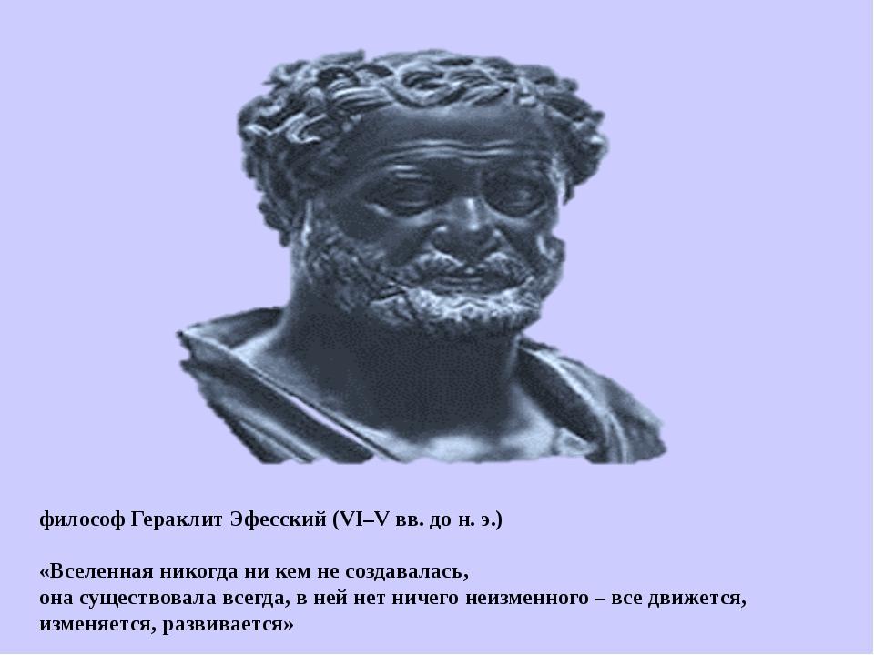 философ Гераклит Эфесский (VI–V вв. до н. э.) «Вселенная никогда ни кем не с...