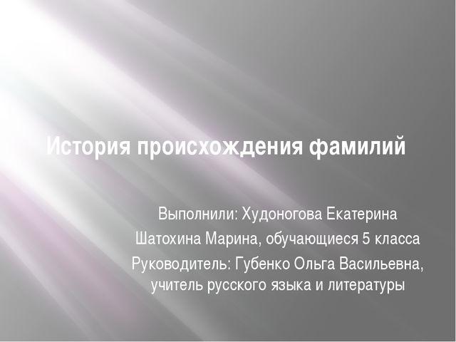 История происхождения фамилий Выполнили: Худоногова Екатерина Шатохина Марина...