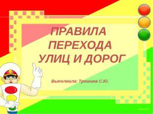 ПРАВИЛА ПЕРЕХОДА УЛИЦ И ДОРОГ Выполнила: Трошина С.Ю.