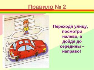 Правило № 2 Переходя улицу, посмотри налево, а дойдя до середины – направо!