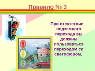 Правило № 3 При отсутствии подземного перехода вы должны пользоваться переход