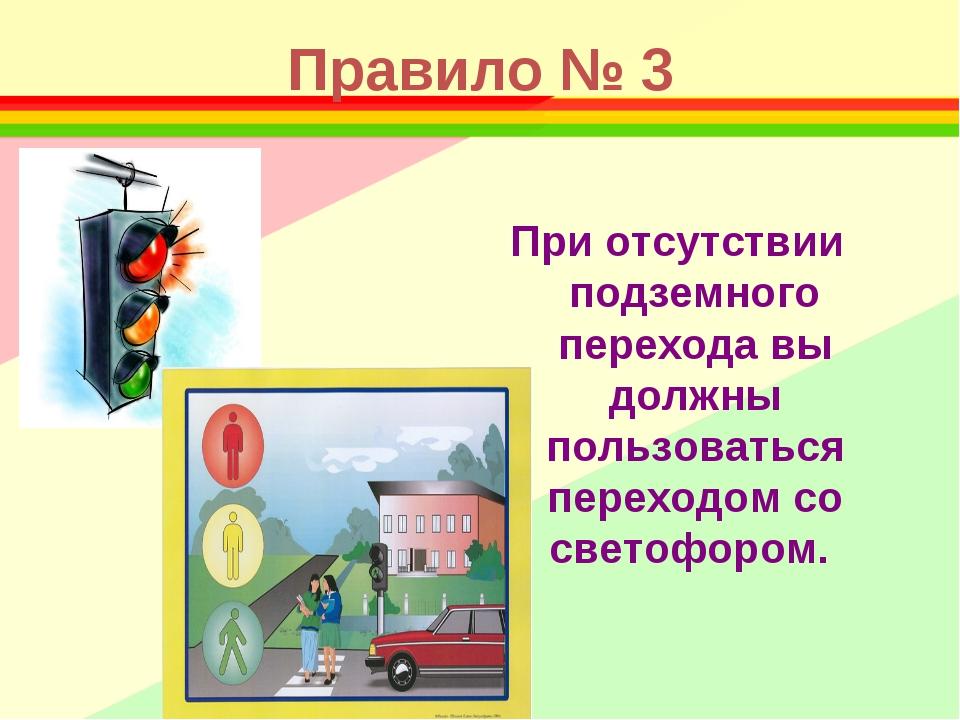 Правило № 3 При отсутствии подземного перехода вы должны пользоваться переход...