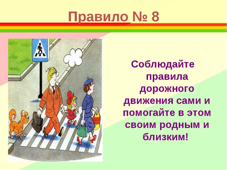 Правило № 8 Соблюдайте правила дорожного движения сами и помогайте в этом сво...