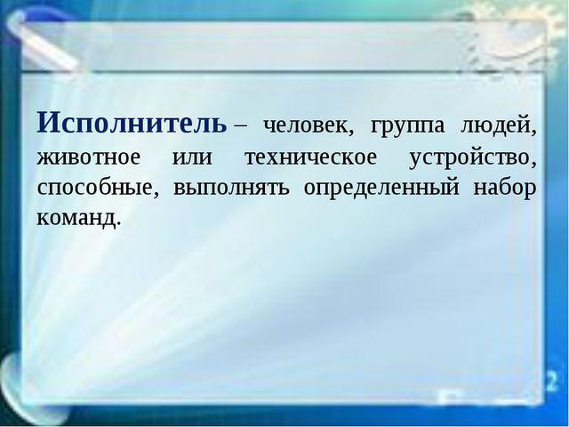 Исполнитель– человек, группа людей, животное или техническое устройство, спо...
