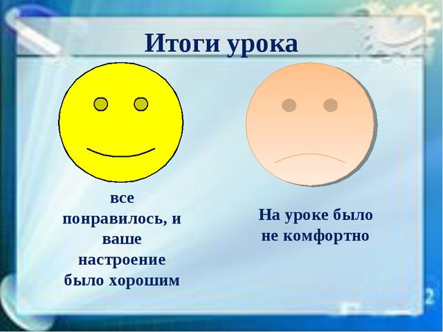 Итоги урока все понравилось, и ваше настроение было хорошим На уроке было не...