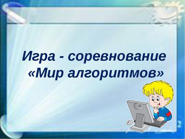 Игра - соревнование «Мир алгоритмов»