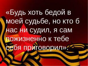 «Будь хоть бедой в моей судьбе, но кто б нас ни судил, я сам пожизненно к теб
