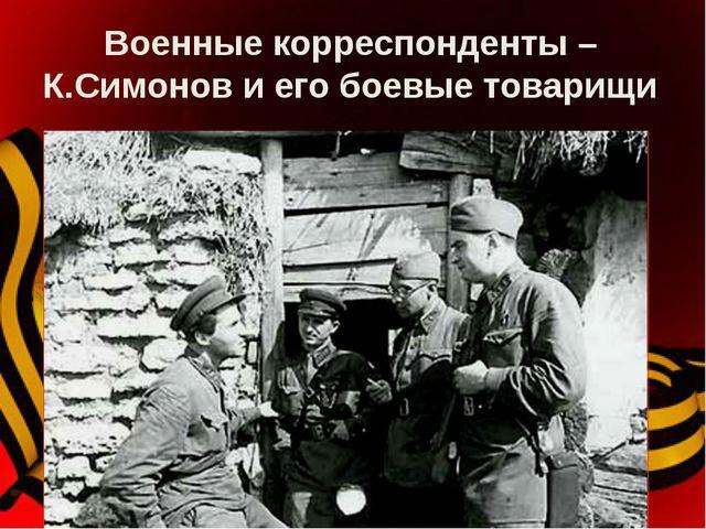 Военные корреспонденты – К.Симонов и его боевые товарищи На войне сложился ст...