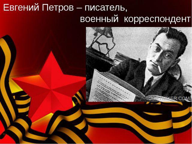 Евгений Петров – писатель, военный корреспондент