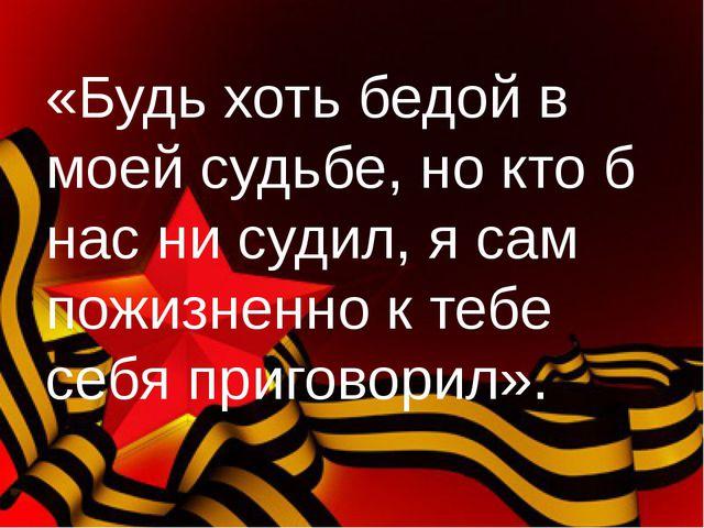 «Будь хоть бедой в моей судьбе, но кто б нас ни судил, я сам пожизненно к теб...