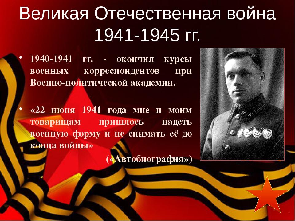 1940-1941 гг. - окончил курсы военных корреспондентов при Военно-политическо...