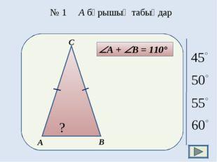 № 1 А бұрышың табыңдар А + В = 110°