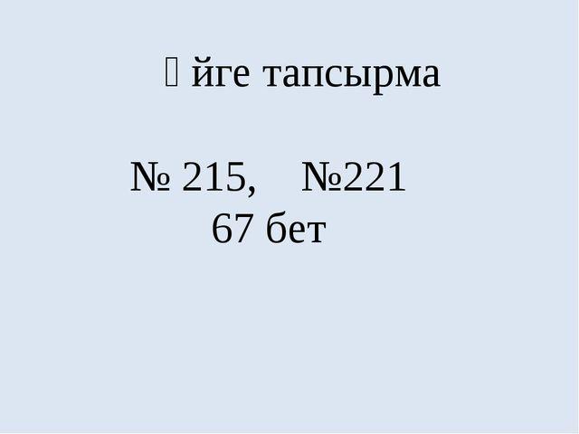 Үйге тапсырма № 215, №221 67 бет