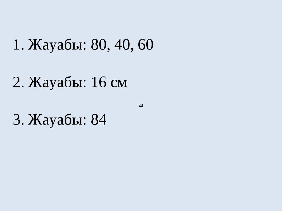 1. Жауабы: 80, 40, 60 2. Жауабы: 16 см 3. Жауабы: 84