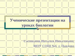 Ученические презентации на уроках биологии Соснихина Наталья Николаевна, МОУ