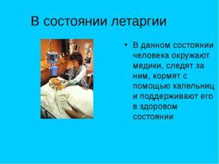 В состоянии летаргии В данном состоянии человека окружают медики, следят за н
