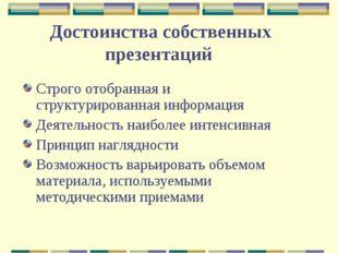 Достоинства собственных презентаций Строго отобранная и структурированная инф