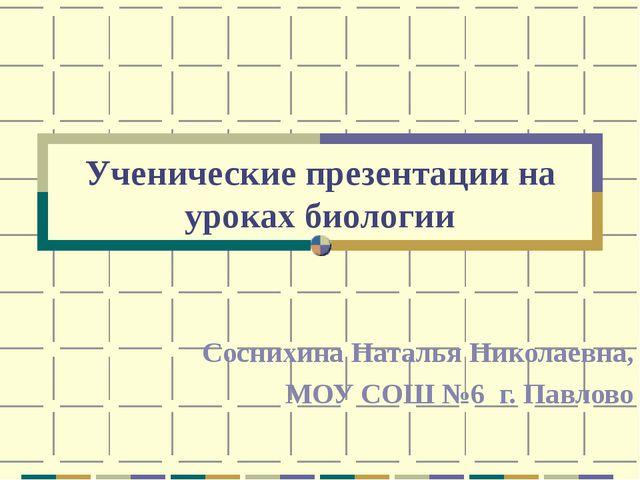 Ученические презентации на уроках биологии Соснихина Наталья Николаевна, МОУ...